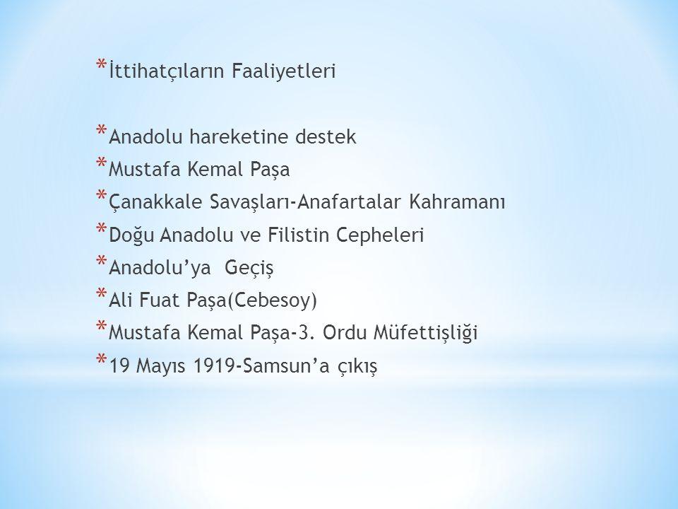 * İttihatçıların Faaliyetleri * Anadolu hareketine destek * Mustafa Kemal Paşa * Çanakkale Savaşları-Anafartalar Kahramanı * Doğu Anadolu ve Filistin