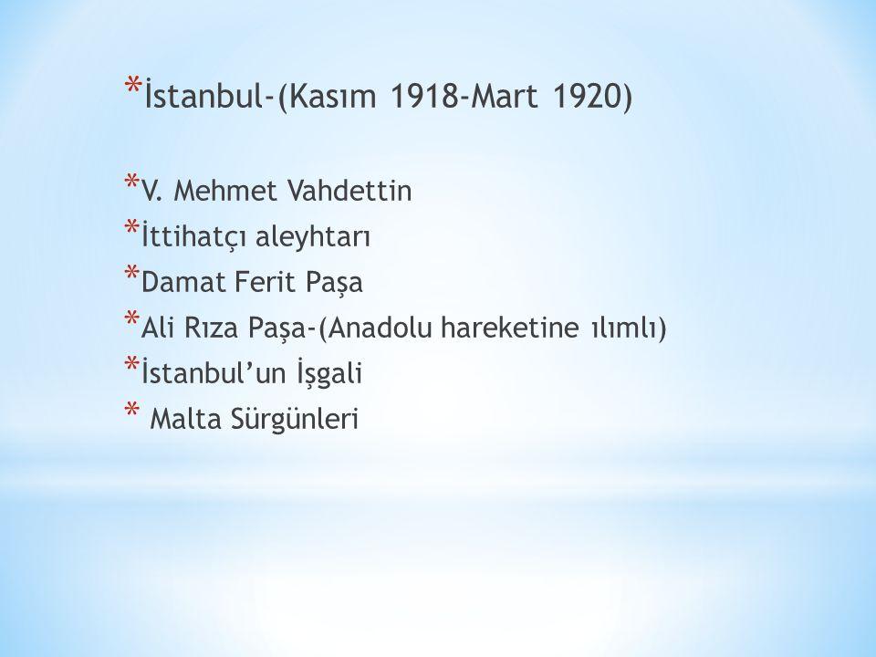 * İstanbul-(Kasım 1918-Mart 1920) * V. Mehmet Vahdettin * İttihatçı aleyhtarı * Damat Ferit Paşa * Ali Rıza Paşa-(Anadolu hareketine ılımlı) * İstanbu
