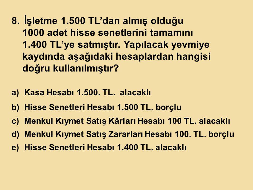 8.İşletme 1.500 TL'dan almış olduğu 1000 adet hisse senetlerini tamamını 1.400 TL'ye satmıştır.