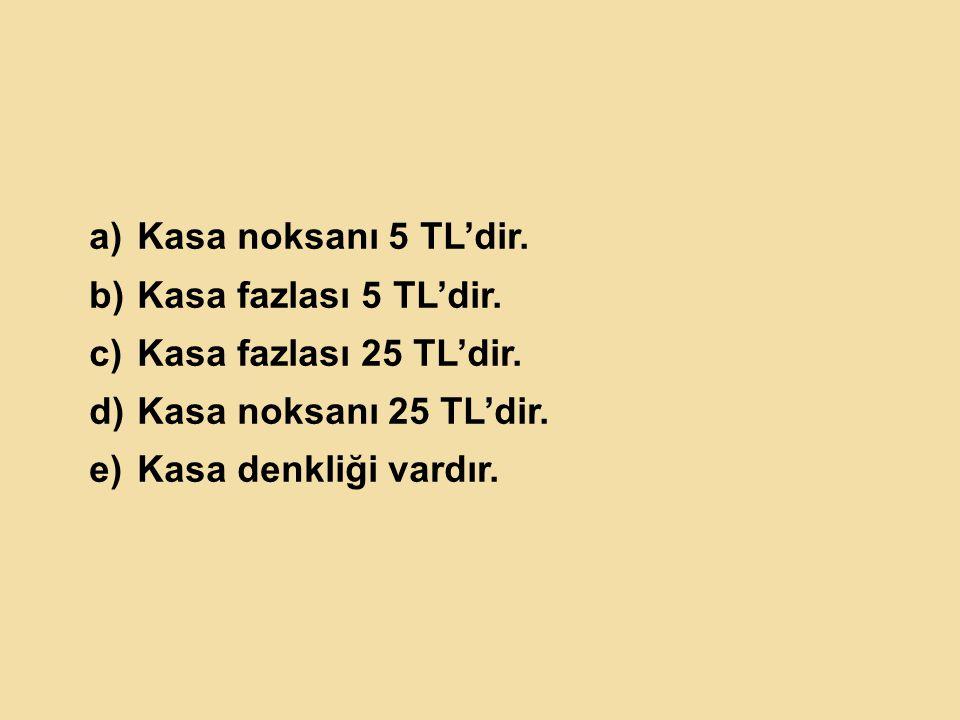 a)Kasa noksanı 5 TL'dir.b)Kasa fazlası 5 TL'dir. c)Kasa fazlası 25 TL'dir.