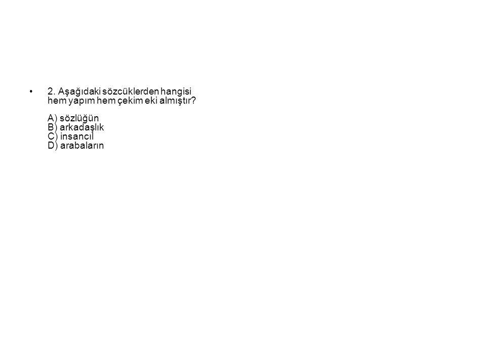 2. Aşağıdaki sözcüklerden hangisi hem yapım hem çekim eki almıştır.