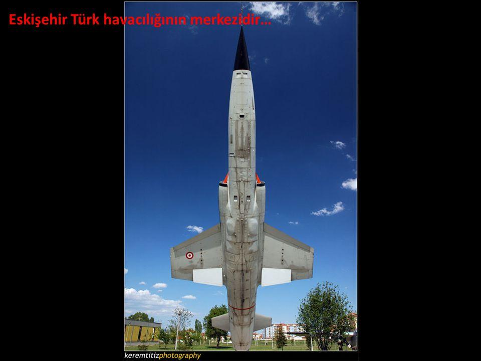 Eskişehir Türk havacılığının merkezidir…