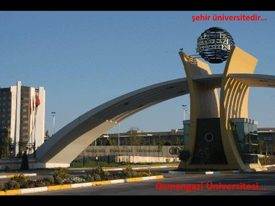 şehir üniversitedir… Osmangazi Üniversitesi…