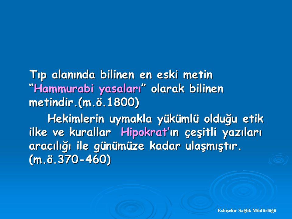 Eskişehir Sağlık Müdürlüğü Tıp alanında bilinen en eski metin Hammurabi yasaları olarak bilinen metindir.(m.ö.1800) Tıp alanında bilinen en eski metin Hammurabi yasaları olarak bilinen metindir.(m.ö.1800) Hekimlerin uymakla yükümlü olduğu etik ilke ve kurallar Hipokrat'ın çeşitli yazıları aracılığı ile günümüze kadar ulaşmıştır.