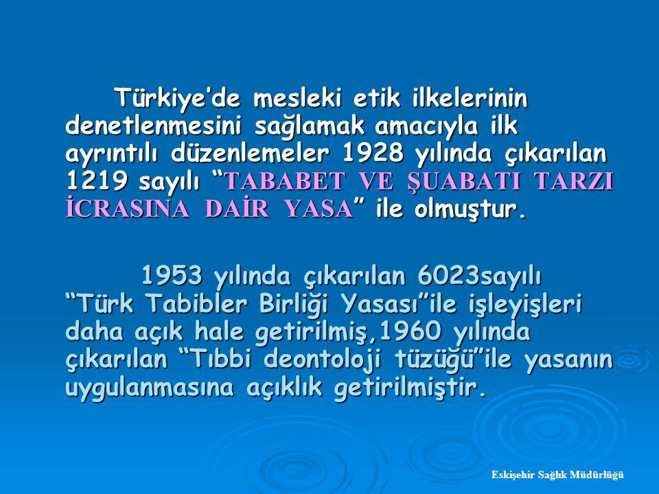 Eskişehir Sağlık Müdürlüğü Türkiye'de mesleki etik ilkelerinin denetlenmesini sağlamak amacıyla ilk ayrıntılı düzenlemeler 1928 yılında çıkarılan 1219 sayılı TABABET VE ŞUABATI TARZI İCRASINA DAİR YASA ile olmuştur.