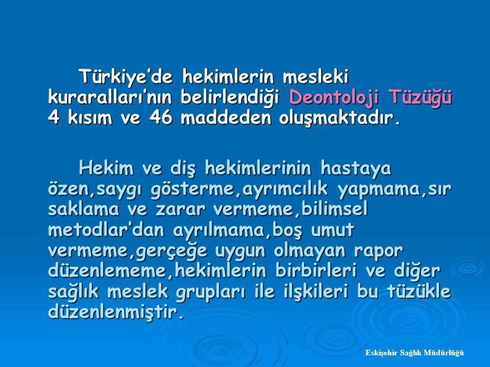Eskişehir Sağlık Müdürlüğü Türkiye'de hekimlerin mesleki kuraralları'nın belirlendiği Deontoloji Tüzüğü 4 kısım ve 46 maddeden oluşmaktadır.
