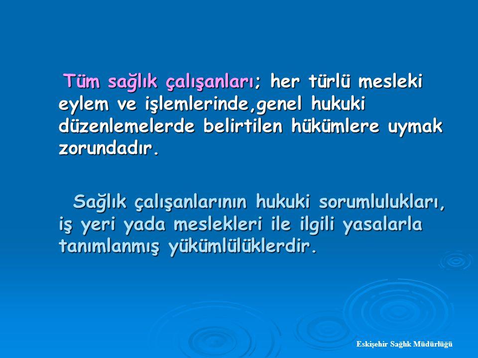 Eskişehir Sağlık Müdürlüğü Tüm sağlık çalışanları; her türlü mesleki eylem ve işlemlerinde,genel hukuki düzenlemelerde belirtilen hükümlere uymak zorundadır.