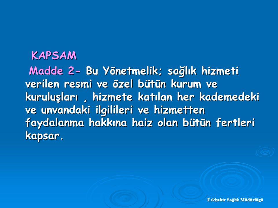 Eskişehir Sağlık Müdürlüğü KAPSAM KAPSAM Madde 2- Bu Yönetmelik; sağlık hizmeti verilen resmi ve özel bütün kurum ve kuruluşları, hizmete katılan her kademedeki ve unvandaki ilgilileri ve hizmetten faydalanma hakkına haiz olan bütün fertleri kapsar.