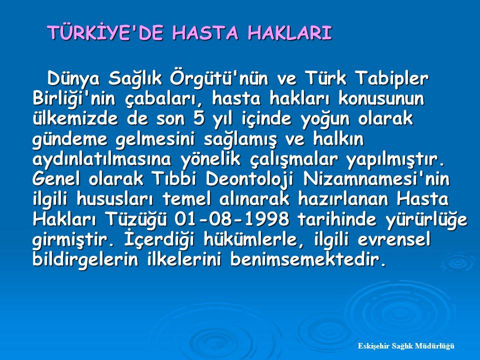 TÜRKİYE DE HASTA HAKLARI TÜRKİYE DE HASTA HAKLARI Dünya Sağlık Örgütü nün ve Türk Tabipler Birliği nin çabaları, hasta hakları konusunun ülkemizde de son 5 yıl içinde yoğun olarak gündeme gelmesini sağlamış ve halkın aydınlatılmasına yönelik çalışmalar yapılmıştır.