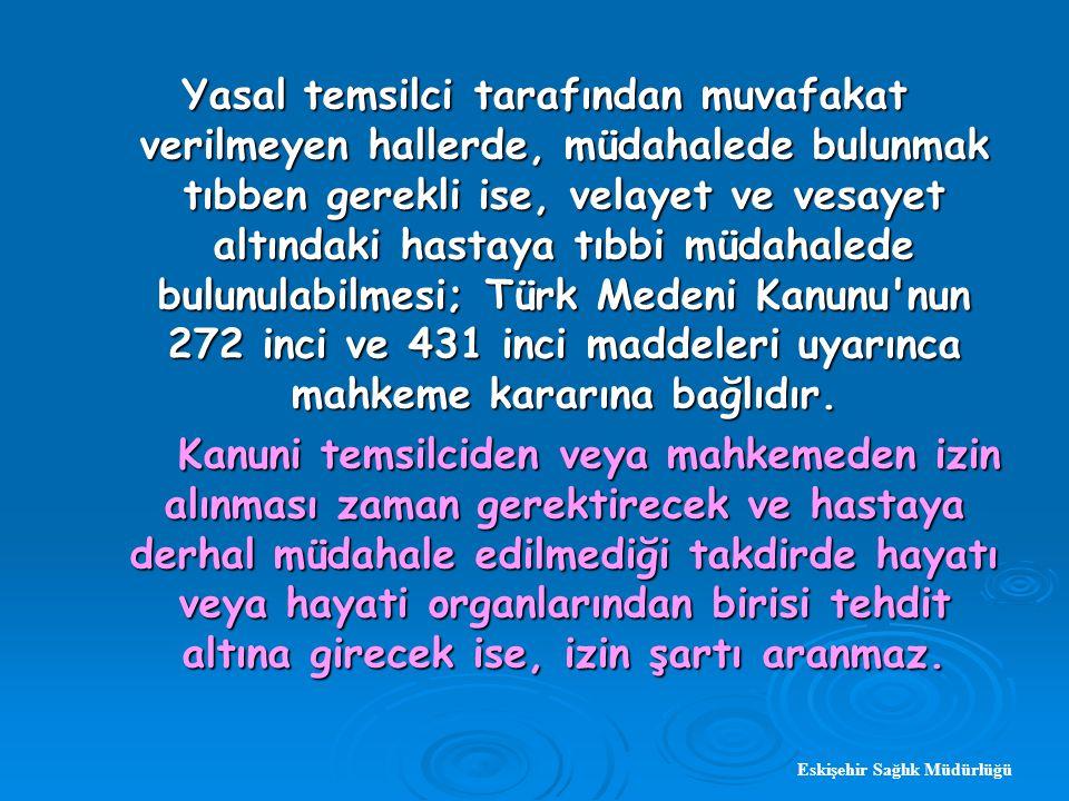 Eskişehir Sağlık Müdürlüğü Yasal temsilci tarafından muvafakat verilmeyen hallerde, müdahalede bulunmak tıbben gerekli ise, velayet ve vesayet altındaki hastaya tıbbi müdahalede bulunulabilmesi; Türk Medeni Kanunu nun 272 inci ve 431 inci maddeleri uyarınca mahkeme kararına bağlıdır.