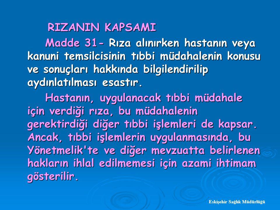 Eskişehir Sağlık Müdürlüğü RIZANIN KAPSAMI RIZANIN KAPSAMI Madde 31- Rıza alınırken hastanın veya kanuni temsilcisinin tıbbi müdahalenin konusu ve sonuçları hakkında bilgilendirilip aydınlatılması esastır.