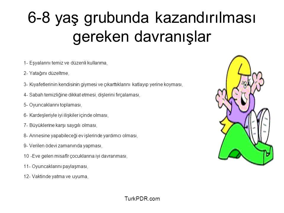 TurkPDR.com 6-8 yaş grubunda kazandırılması gereken davranışlar 1- Eşyalarını temiz ve düzenli kullanma, 2- Yatağını düzeltme, 3- Kıyafetlerinin kendi