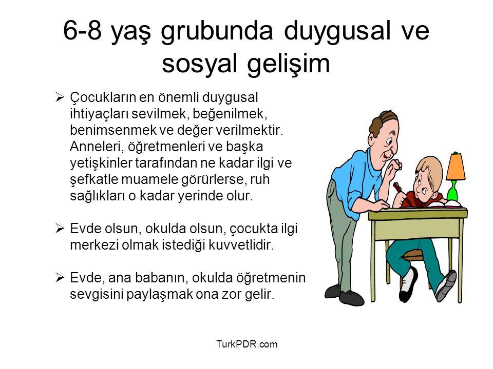 TurkPDR.com 6-8 yaş grubunda duygusal ve sosyal gelişim  Çocukların en önemli duygusal ihtiyaçları sevilmek, beğenilmek, benimsenmek ve değer verilme
