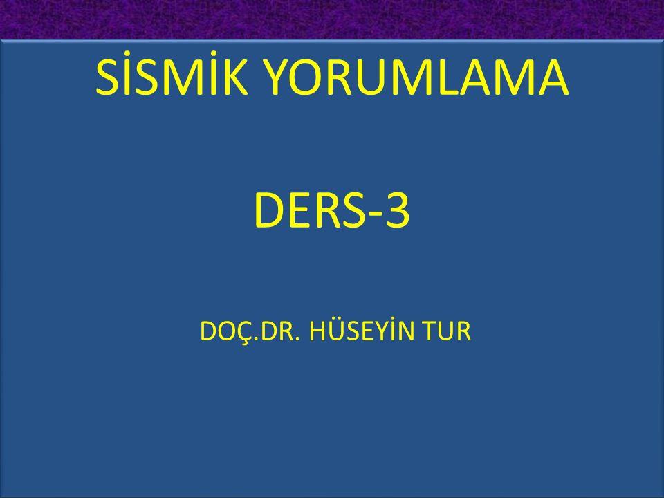 SİSMİK YORUMLAMA DERS-3 DOÇ.DR. HÜSEYİN TUR SİSMİK YORUMLAMA DERS-3 DOÇ.DR. HÜSEYİN TUR