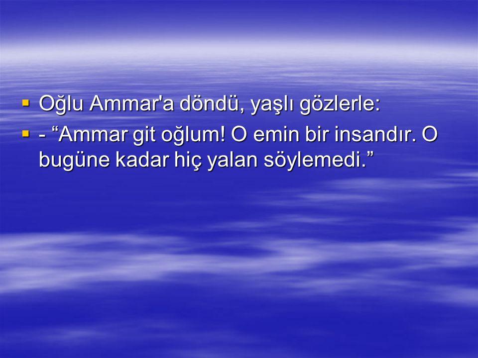 """ Oğlu Ammar'a döndü, yaşlı gözlerle:  - """"Ammar git oğlum! O emin bir insandır. O bugüne kadar hiç yalan söylemedi."""""""