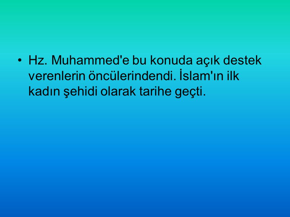 Hz. Muhammed'e bu konuda açık destek verenlerin öncülerindendi. İslam'ın ilk kadın şehidi olarak tarihe geçti.