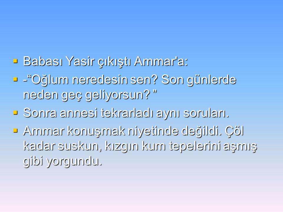 """ Babası Yasir çıkıştı Ammar'a:  -""""Oğlum neredesin sen? Son günlerde neden geç geliyorsun? """"  Sonra annesi tekrarladı aynı soruları.  Ammar konuşma"""
