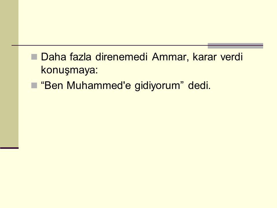 """Daha fazla direnemedi Ammar, karar verdi konuşmaya: """"Ben Muhammed'e gidiyorum"""" dedi."""