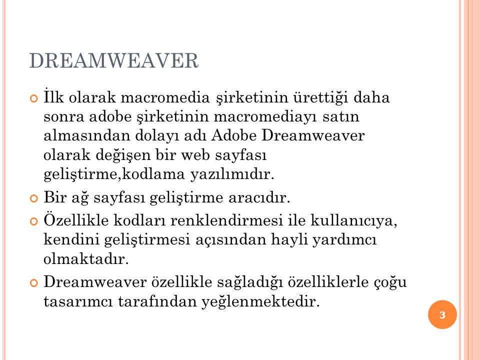 DREAMWEAVER İlk olarak macromedia şirketinin ürettiği daha sonra adobe şirketinin macromediayı satın almasından dolayı adı Adobe Dreamweaver olarak değişen bir web sayfası geliştirme,kodlama yazılımıdır.