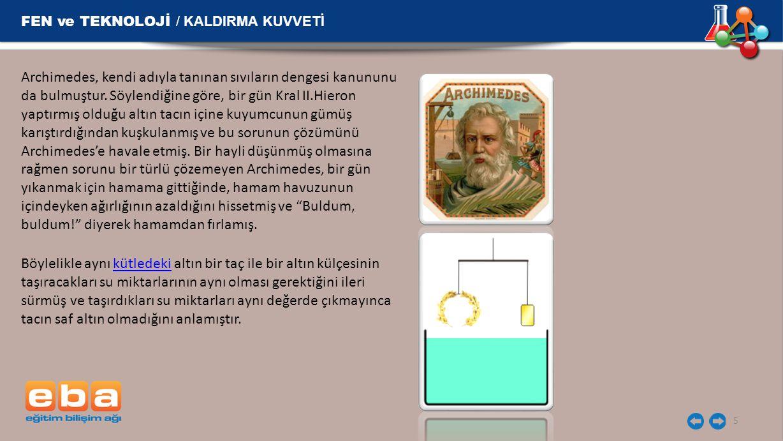 FEN ve TEKNOLOJİ / KALDIRMA KUVVETİ 5 Archimedes, kendi adıyla tanınan sıvıların dengesi kanununu da bulmuştur. Söylendiğine göre, bir gün Kral II.Hie