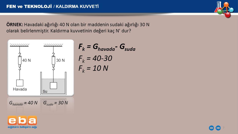 FEN ve TEKNOLOJİ / KALDIRMA KUVVETİ 7 ÖRNEK: Havadaki ağırlığı 40 N olan bir maddenin sudaki ağırlığı 30 N olarak belirlenmiştir. Kaldırma kuvvetinin