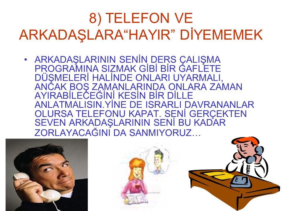 """8) TELEFON VE ARKADAŞLARA""""HAYIR"""" DİYEMEMEK ARKADAŞLARININ SENİN DERS ÇALIŞMA PROGRAMINA SIZMAK GİBİ BİR GAFLETE DÜŞMELERİ HALİNDE ONLARI UYARMALI, ANC"""