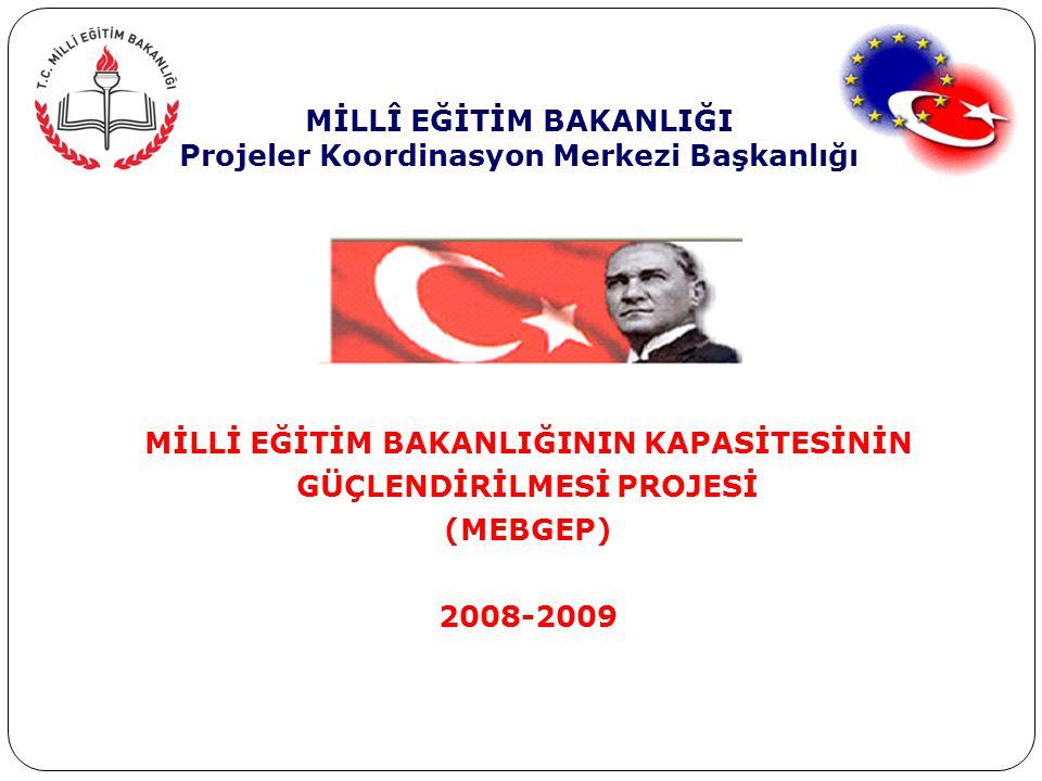 MİLLÎ EĞİTİM BAKANLIĞI Projeler Koordinasyon Merkezi Başkanlığı MİLLİ EĞİTİM BAKANLIĞININ KAPASİTESİNİN GÜÇLENDİRİLMESİ PROJESİ (MEBGEP) 2008-2009