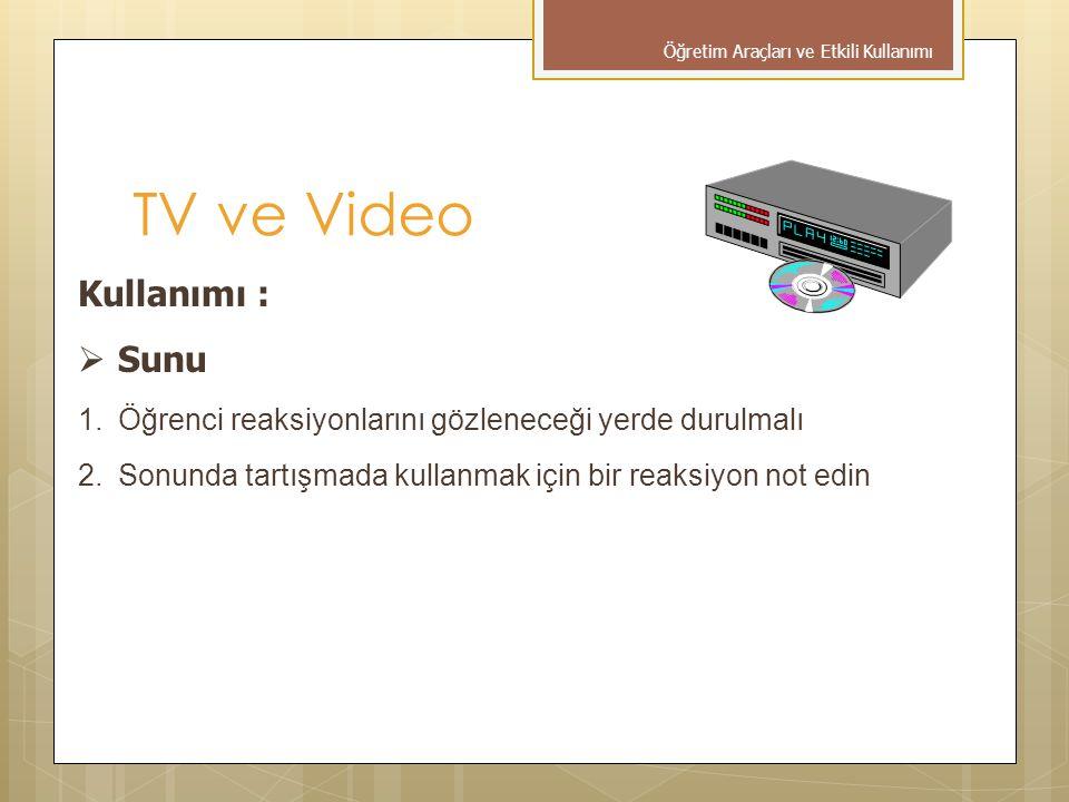TV ve Video Kullanımı :  Sunu 1.Öğrenci reaksiyonlarını gözleneceği yerde durulmalı 2.Sonunda tartışmada kullanmak için bir reaksiyon not edin Öğreti