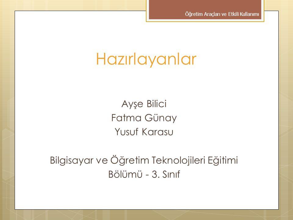 Hazırlayanlar Ayşe Bilici Fatma Günay Yusuf Karasu Bilgisayar ve Öğretim Teknolojileri Eğitimi Bölümü - 3. Sınıf Öğretim Araçları ve Etkili Kullanımı