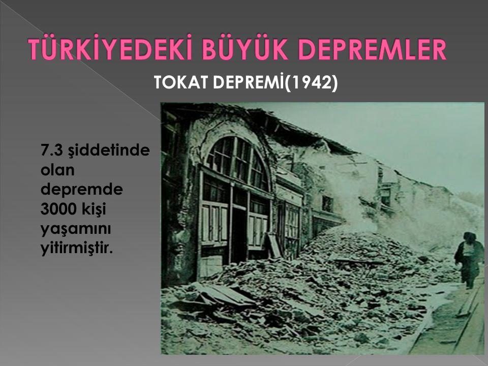 TOKAT DEPREMİ(1942) 7.3 şiddetinde olan depremde 3000 kişi yaşamını yitirmiştir.