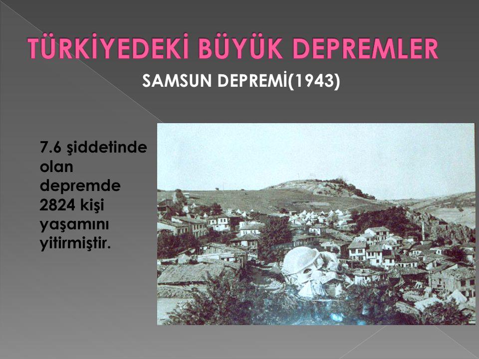 SAMSUN DEPREMİ(1943) 7.6 şiddetinde olan depremde 2824 kişi yaşamını yitirmiştir.