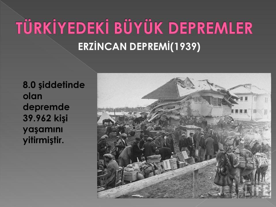 ERZİNCAN DEPREMİ(1939) 8.0 şiddetinde olan depremde 39.962 kişi yaşamını yitirmiştir.