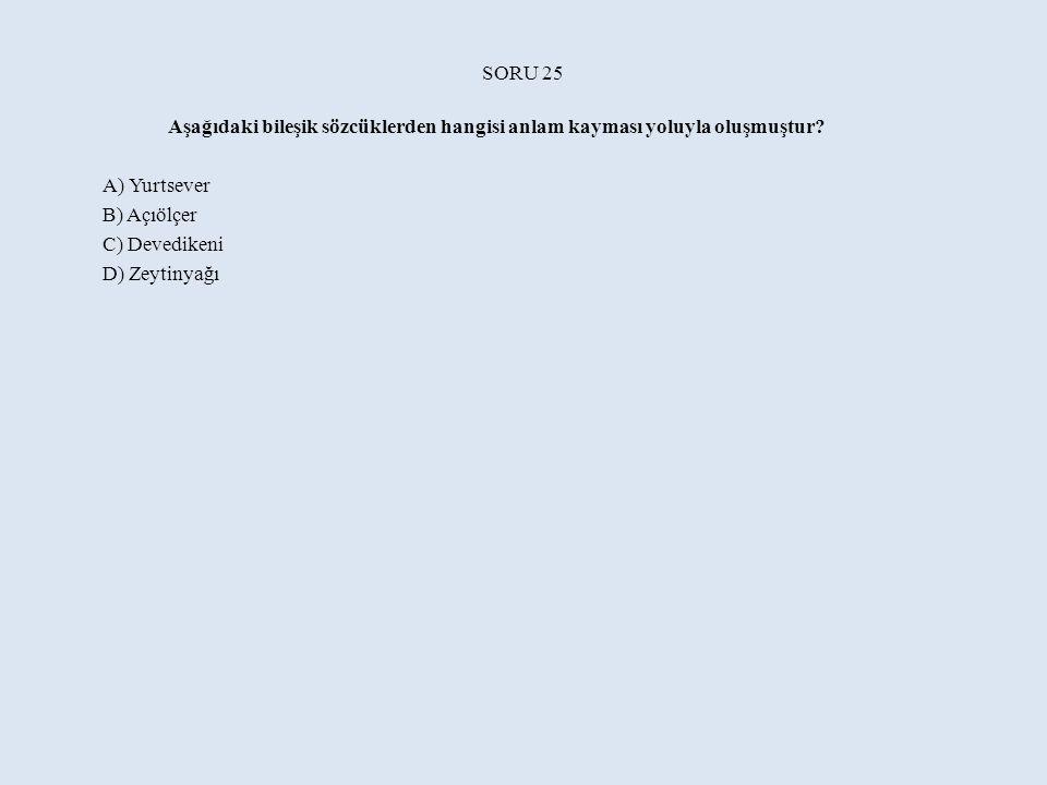 SORU 25 Aşağıdaki bileşik sözcüklerden hangisi anlam kayması yoluyla oluşmuştur.