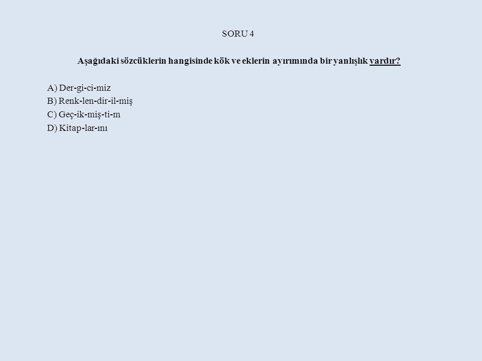 SORU 4 Aşağıdaki sözcüklerin hangisinde kök ve eklerin ayırımında bir yanlışlık vardır.