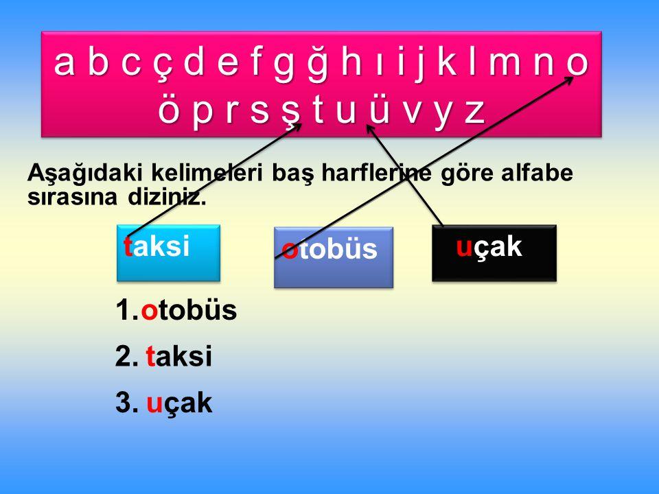 a b c ç d e f g ğ h ı i j k l m n o ö p r s ş t u ü v y z Aşağıdaki kelimeleri baş harflerine göre alfabe sırasına diziniz.