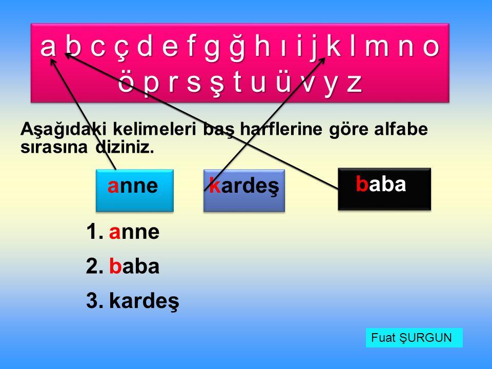 a b c ç d e f g ğ h ı i j k l m n o ö p r s ş t u ü v y z Aşağıdaki kelimeleri baş harflerine göre alfabe sırasına diziniz. anne kardeş baba 1. 2. 3.