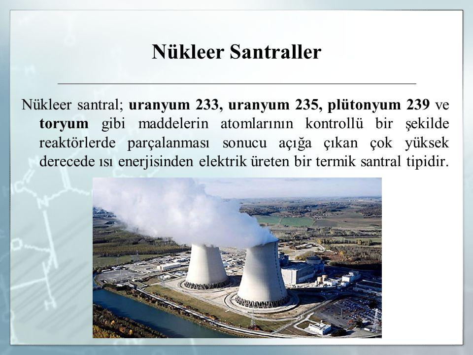 Nükleer Santraller Nükleer santral; uranyum 233, uranyum 235, plütonyum 239 ve toryum gibi maddelerin atomlarının kontrollü bir şekilde reaktörlerde p