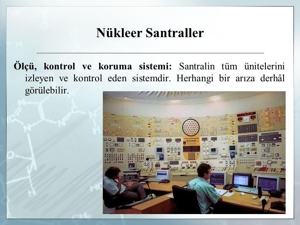 Nükleer Santraller Ölçü, kontrol ve koruma sistemi: Santralin tüm ünitelerini izleyen ve kontrol eden sistemdir. Herhangi bir arıza derhâl görülebilir