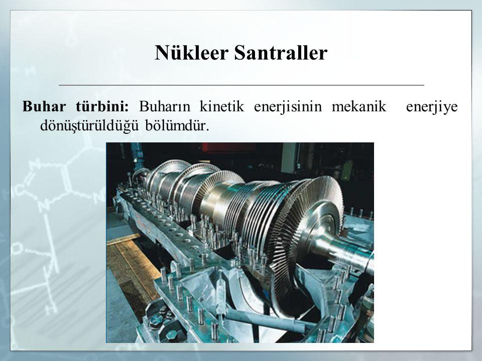 Nükleer Santraller Buhar türbini: Buharın kinetik enerjisinin mekanik enerjiye dönüştürüldüğü bölümdür.