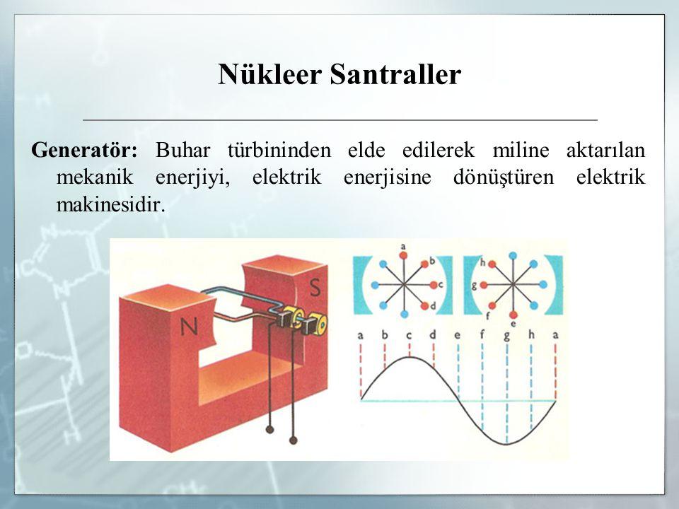 Nükleer Santraller Generatör: Buhar türbininden elde edilerek miline aktarılan mekanik enerjiyi, elektrik enerjisine dönüştüren elektrik makinesidir.