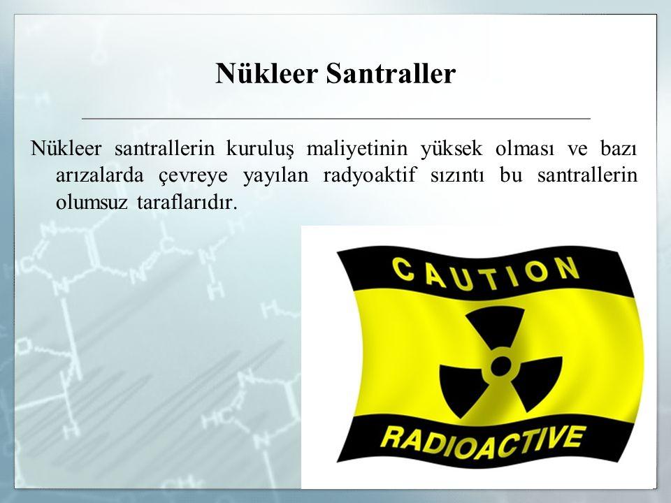 Nükleer Santraller Nükleer santrallerin kuruluş maliyetinin yüksek olması ve bazı arızalarda çevreye yayılan radyoaktif sızıntı bu santrallerin olumsu