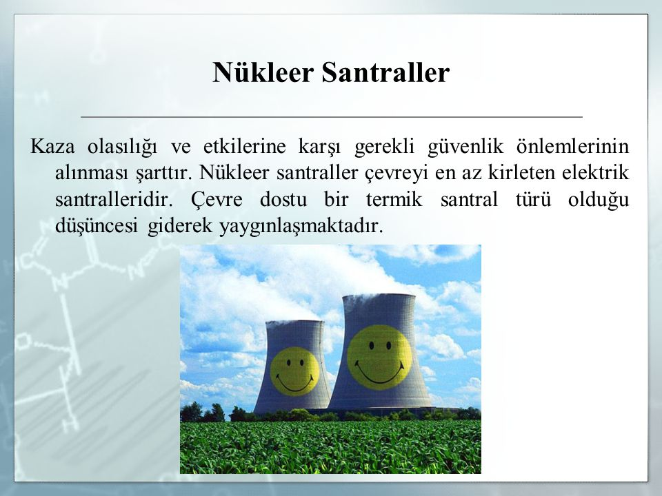 Nükleer Santraller Kaza olasılığı ve etkilerine karşı gerekli güvenlik önlemlerinin alınması şarttır. Nükleer santraller çevreyi en az kirleten elektr