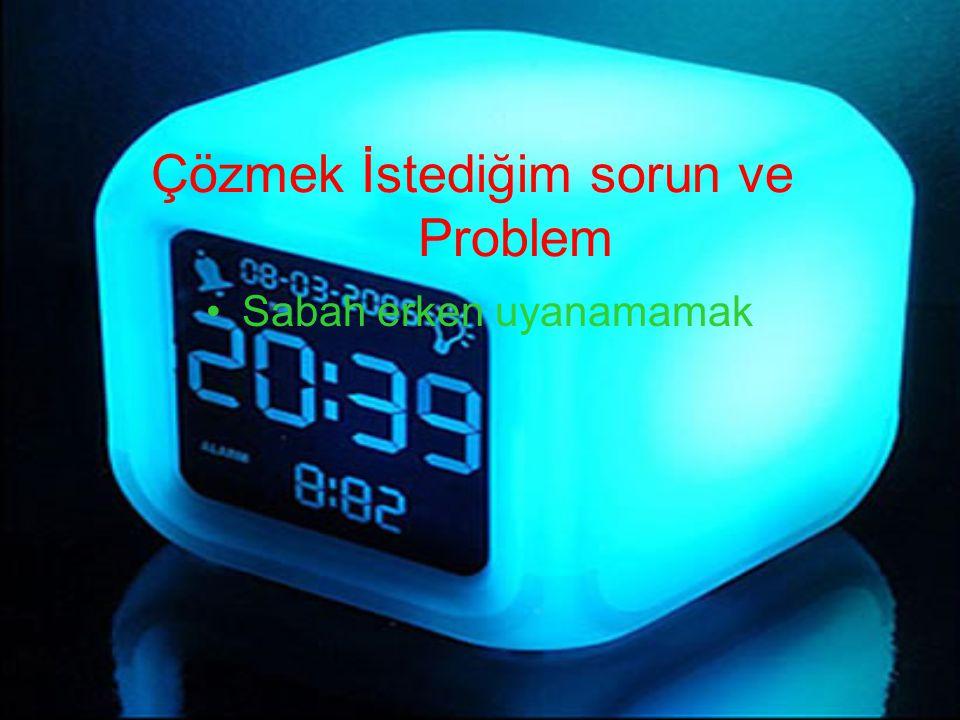 Çözmek İstediğim sorun ve Problem Sabah erken uyanamamak