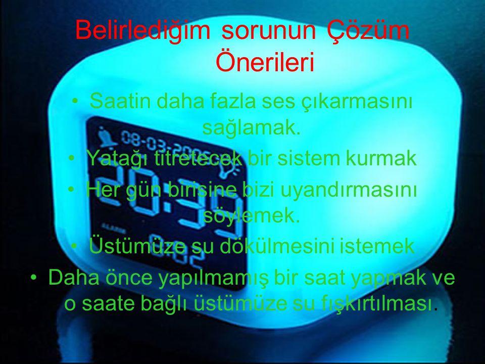 Belirlediğim sorunun Çözüm Önerileri Saatin daha fazla ses çıkarmasını sağlamak. Yatağı titretecek bir sistem kurmak Her gün birisine bizi uyandırması