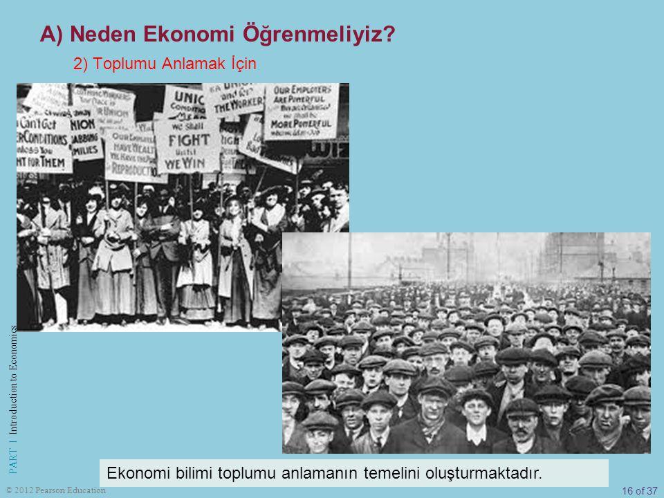 16 of 37 PART I Introduction to Economics © 2012 Pearson Education Ekonomi bilimi toplumu anlamanın temelini oluşturmaktadır. 2) Toplumu Anlamak İçin