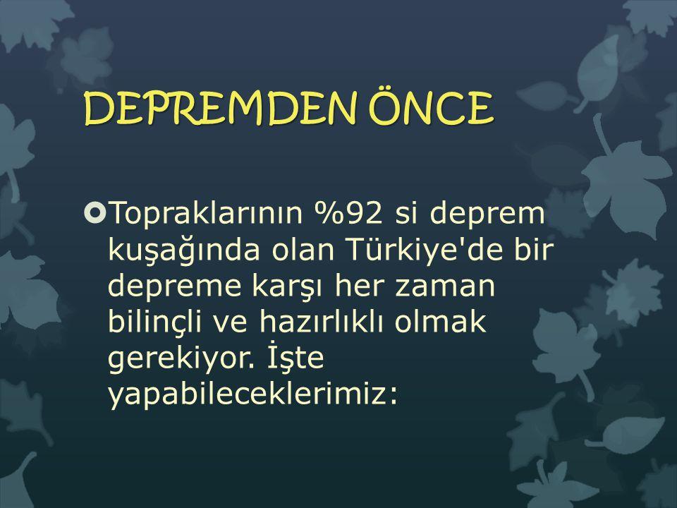 DEPREMDEN ÖNCE  Topraklarının %92 si deprem kuşağında olan Türkiye de bir depreme karşı her zaman bilinçli ve hazırlıklı olmak gerekiyor.