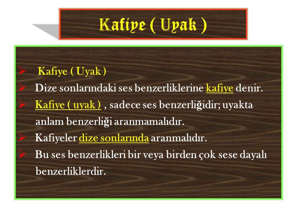  Kafiye ( Uyak )  Dize sonlarındaki ses benzerliklerine kafiye denir.  Kafiye ( uyak ), sadece ses benzerli ğ idir; uyakta anlam benzerli ğ i aranm