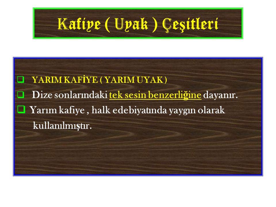 K afiye ( U yak ) Ç e ş itleri  YARIM KAF İ YE ( YARIM UYAK )  Dize sonlarındaki tek sesin benzerli ğ ine dayanır.
