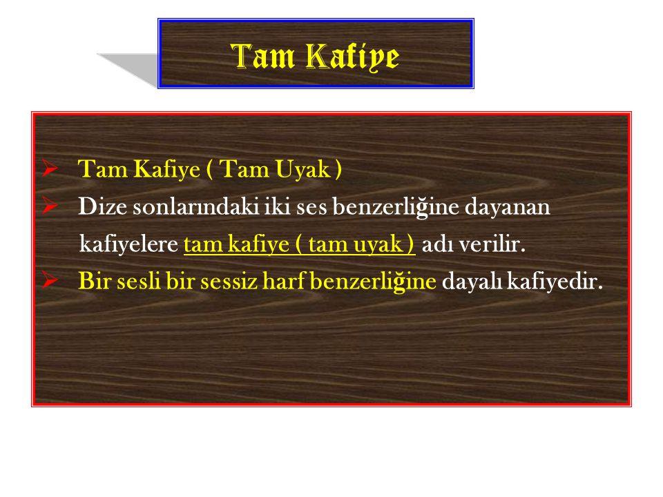 T am K afiye  Tam Kafiye ( Tam Uyak )  Dize sonlarındaki iki ses benzerli ğ ine dayanan kafiyelere tam kafiye ( tam uyak ) adı verilir.  Bir sesli