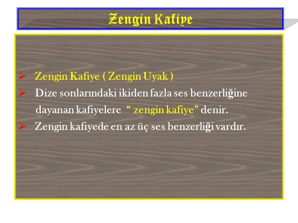  Zengin Kafiye ( Zengin Uyak )  Dize sonlarındaki ikiden fazla ses benzerli ğ ine dayanan kafiyelere zengin kafiye denir.